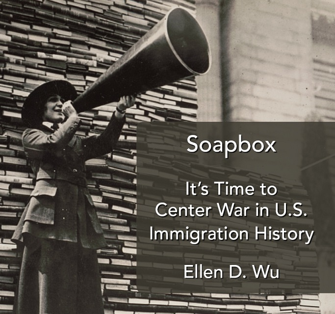 It's Time to Center War in U.S. Immigration History - Ellen D. Wu